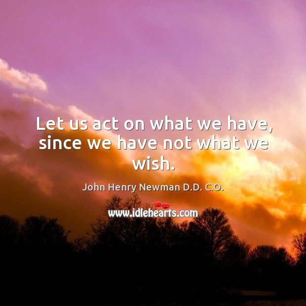 Let us act on what we have, since we have not what we wish. John Henry Newman D.D. C.O. Picture Quote