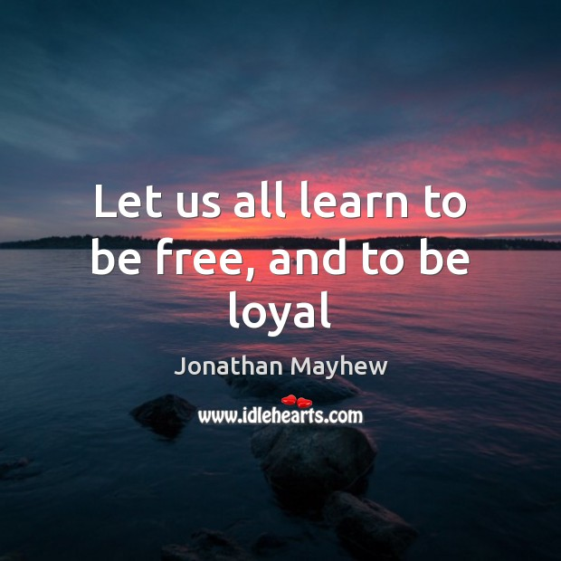 Let us all learn to be free, and to be loyal Image