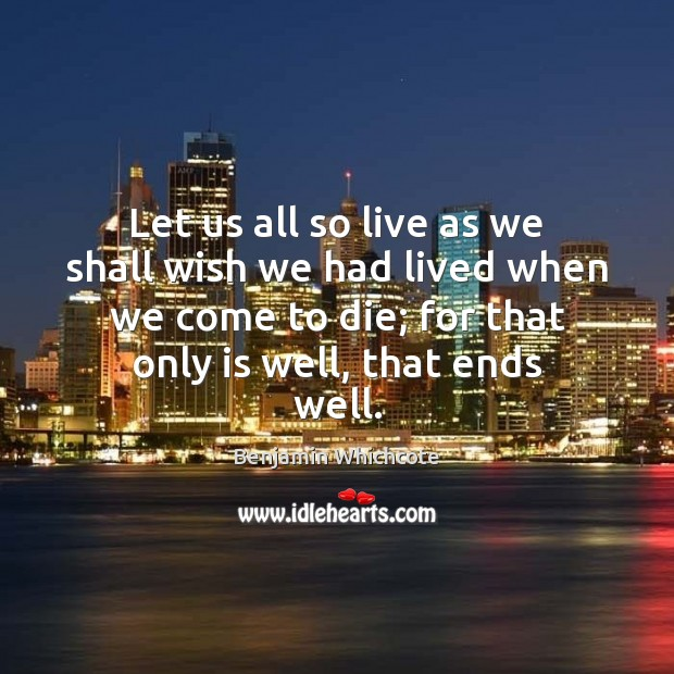 Let us all so live as we shall wish we had lived Benjamin Whichcote Picture Quote
