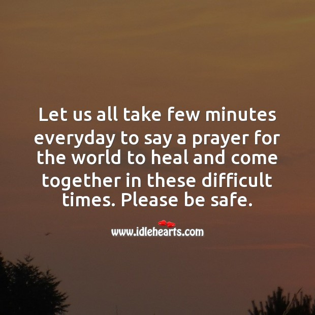Let us all take few minutes to say a prayer for the world to heal and come together. Stay Safe Quotes Image