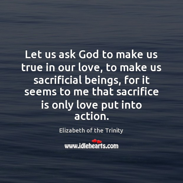 Let us ask God to make us true in our love, to Sacrifice Quotes Image