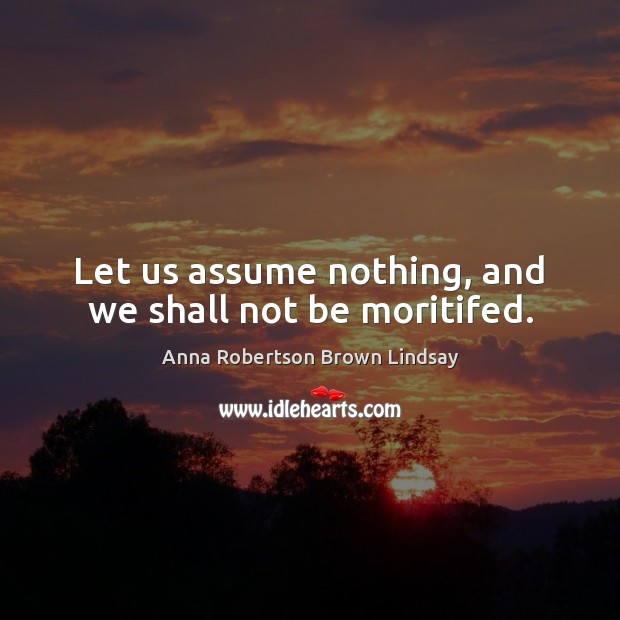 Image, Let us assume nothing, and we shall not be moritifed.