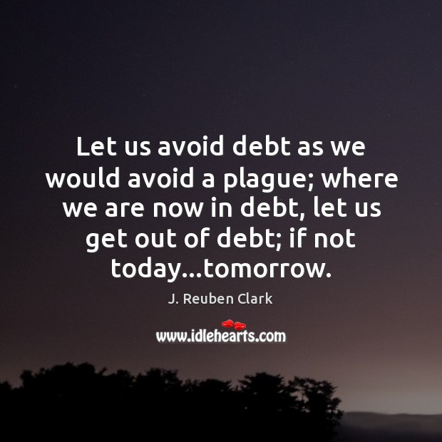 Image, Let us avoid debt as we would avoid a plague; where we