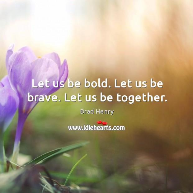 Image, Let us be bold. Let us be brave. Let us be together.