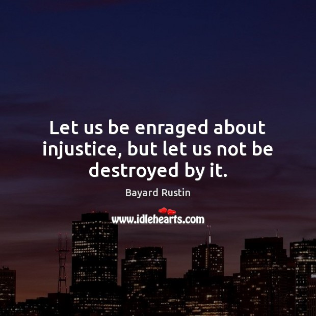 Image, Let us be enraged about injustice, but let us not be destroyed by it.