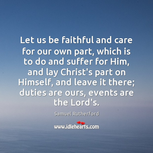Let us be faithful and care for our own part, which is Samuel Rutherford Picture Quote
