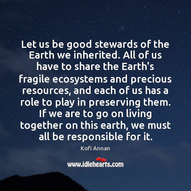 Let us be good stewards of the Earth we inherited. All of Kofi Annan Picture Quote