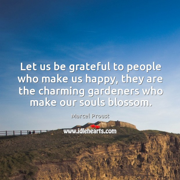 Image, Let us be grateful to people who make us happy, they are the charming gardeners who make our souls blossom.