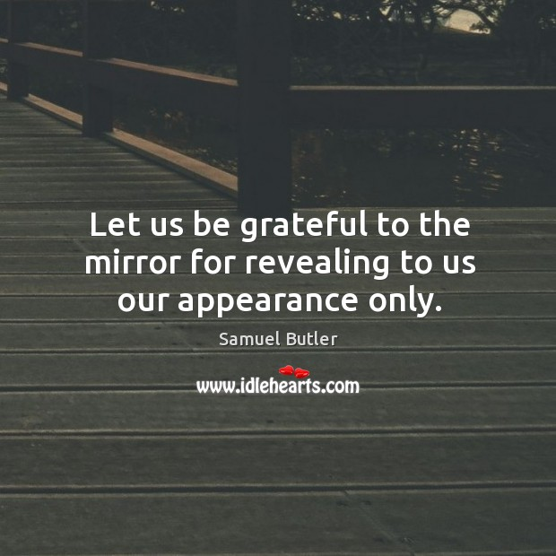 Image, Let us be grateful to the mirror for revealing to us our appearance only.