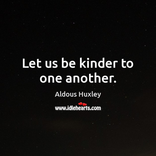 Let us be kinder to one another. Aldous Huxley Picture Quote