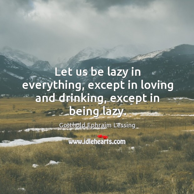 Image, Let us be lazy in everything, except in loving and drinking, except in being lazy.