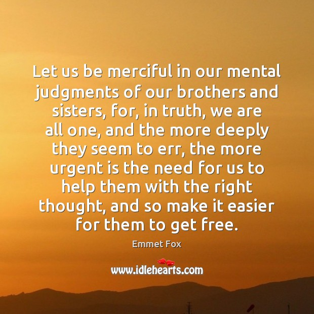 Let us be merciful in our mental judgments of our brothers and Emmet Fox Picture Quote