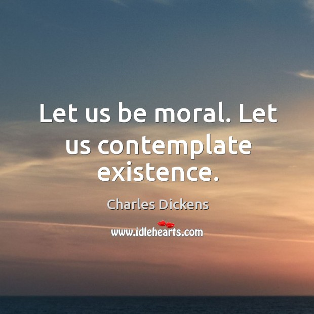Image, Let us be moral. Let us contemplate existence.