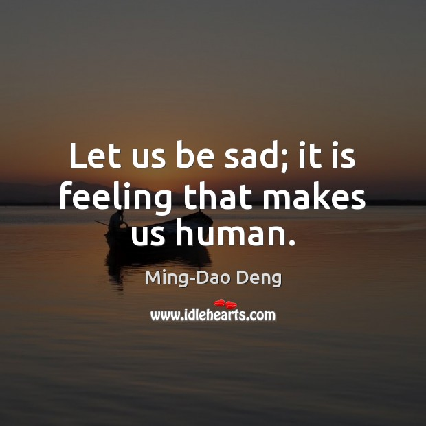 Let us be sad; it is feeling that makes us human. Image