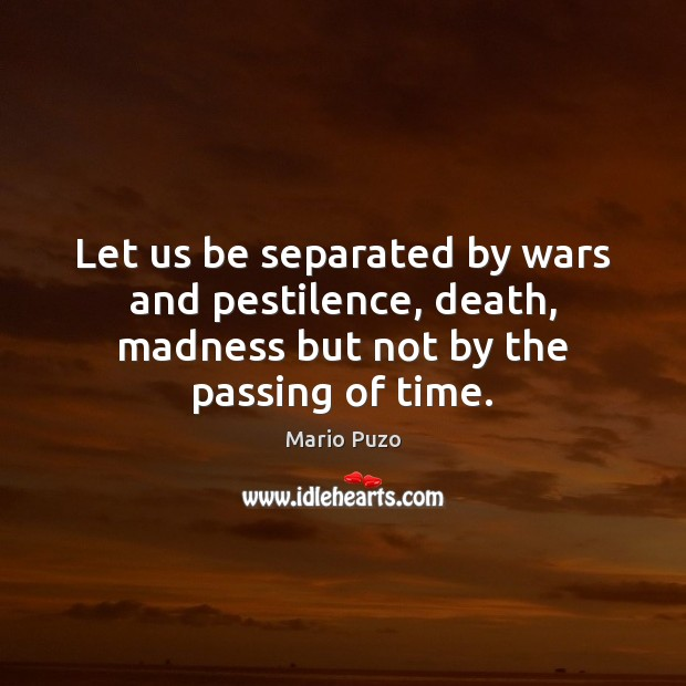 Mario Puzo Picture Quote image saying: Let us be separated by wars and pestilence, death, madness but not by the passing of time.