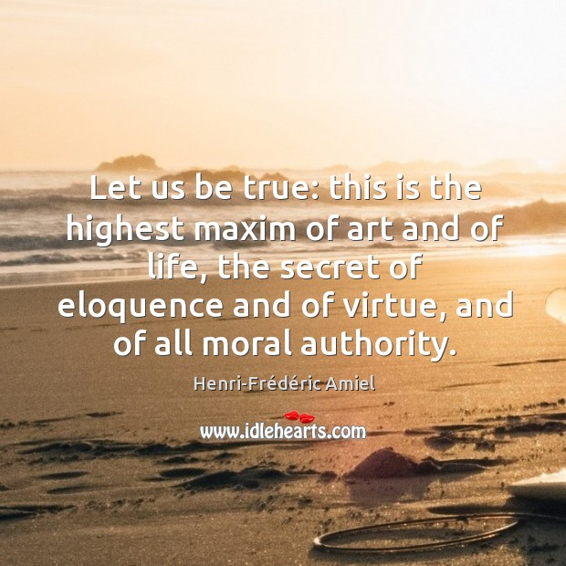 Let us be true: this is the highest maxim of art and of life, the secret of eloquence and of virtue Image