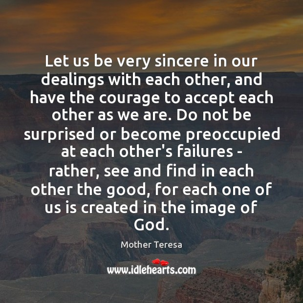 Image, Let us be very sincere in our dealings with each other, and