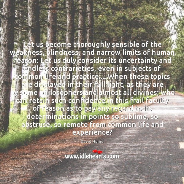 Let us become thoroughly sensible of the weakness, blindness, and narrow limits David Hume Picture Quote