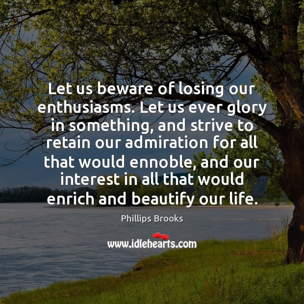 Let us beware of losing our enthusiasms. Let us ever glory in Phillips Brooks Picture Quote