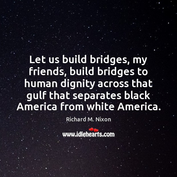 Image, Let us build bridges, my friends, build bridges to human dignity across