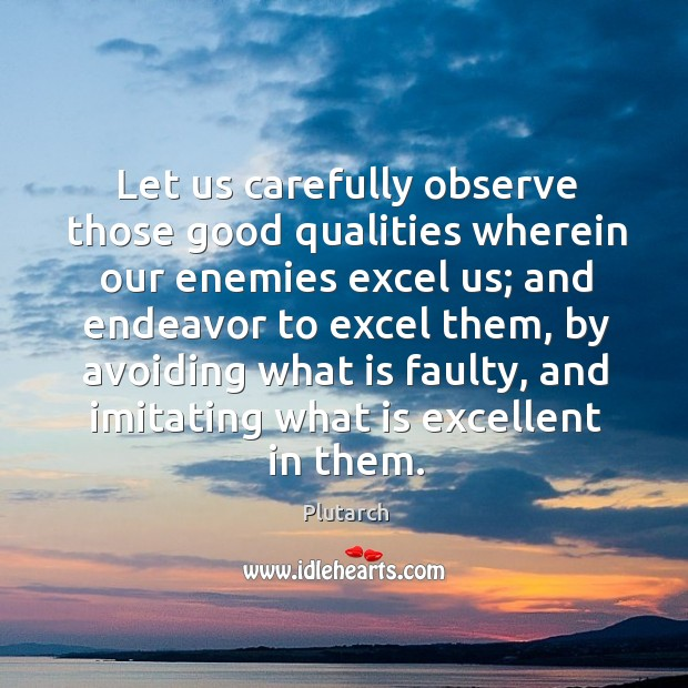 Image, Let us carefully observe those good qualities wherein our enemies excel us;