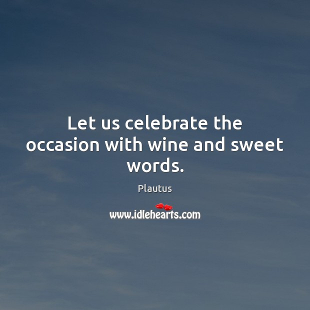 Let us celebrate the occasion with wine and sweet words. Plautus Picture Quote