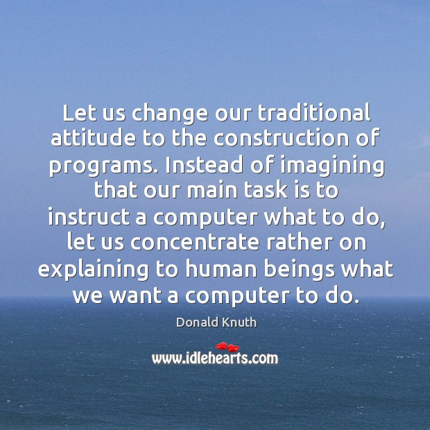 Let us change our traditional attitude to the construction of programs. Instead of Donald Knuth Picture Quote
