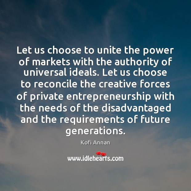 Let us choose to unite the power of markets with the authority Kofi Annan Picture Quote