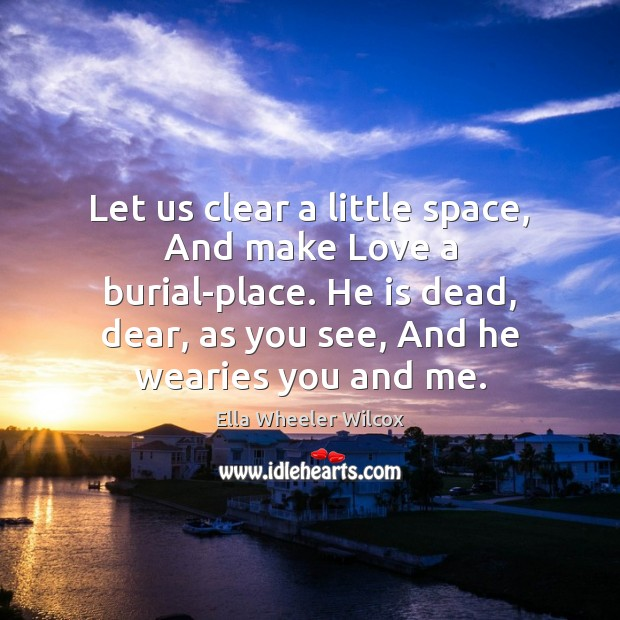 Let us clear a little space, And make Love a burial-place. He Ella Wheeler Wilcox Picture Quote