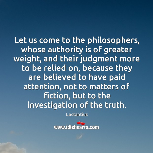 Let us come to the philosophers, whose authority is of greater weight Lactantius Picture Quote