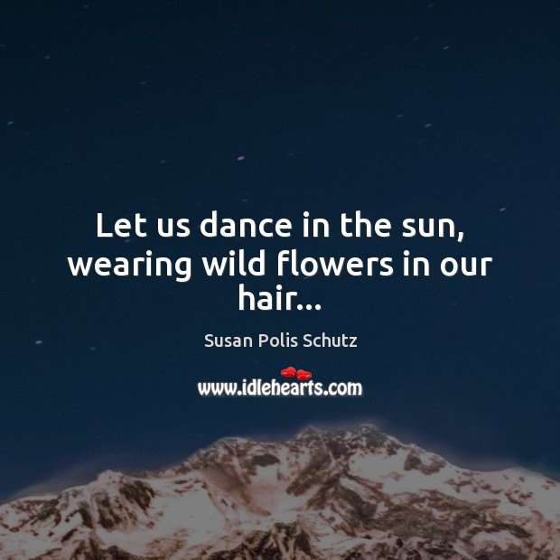 Image, Let us dance in the sun, wearing wild flowers in our hair…