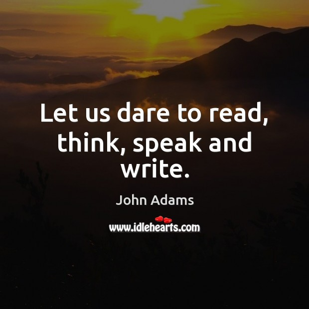 Let us dare to read, think, speak and write. John Adams Picture Quote