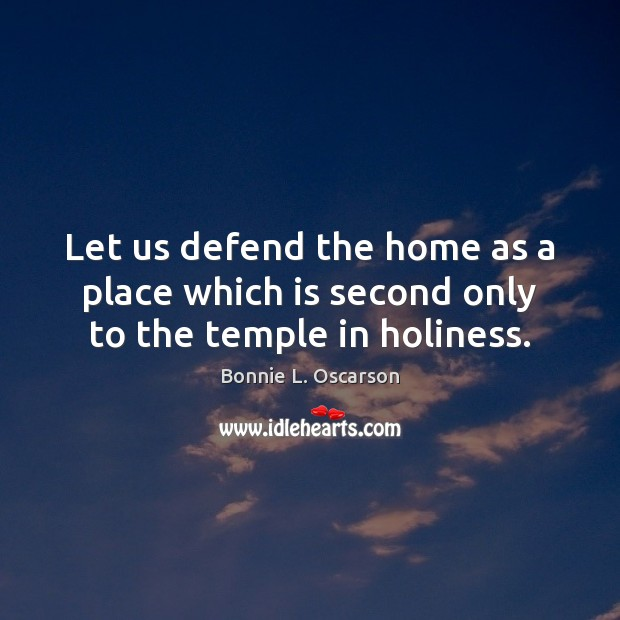 Image, Let us defend the home as a place which is second only to the temple in holiness.
