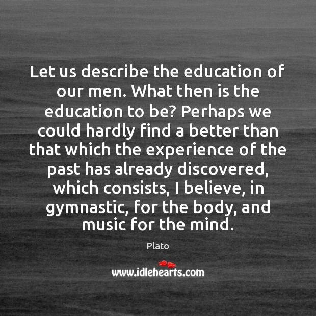 Let us describe the education of our men. What then is the Plato Picture Quote