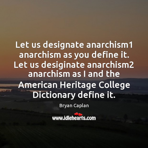 Image, Let us designate anarchism1 anarchism as you define it. Let us desiginate