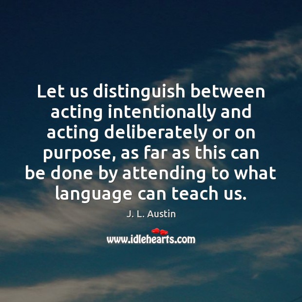 Let us distinguish between acting intentionally and acting deliberately or on purpose, J. L. Austin Picture Quote