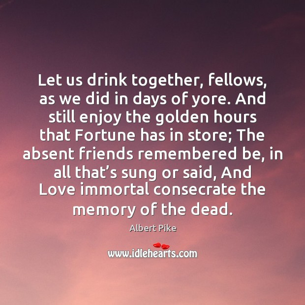 Let us drink together, fellows, as we did in days of yore. Albert Pike Picture Quote