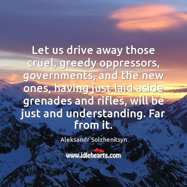 Let us drive away those cruel, greedy oppressors, governments, and the new Aleksandr Solzhenitsyn Picture Quote
