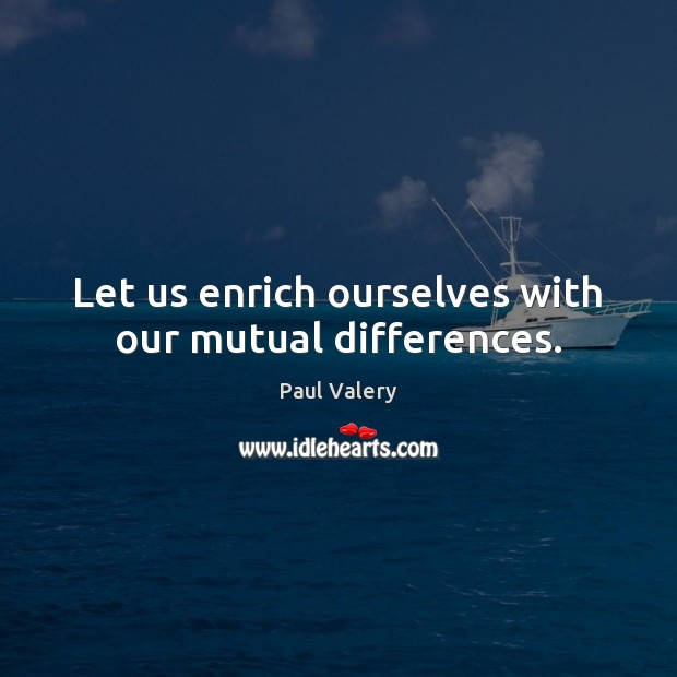 Let us enrich ourselves with our mutual differences. Paul Valery Picture Quote