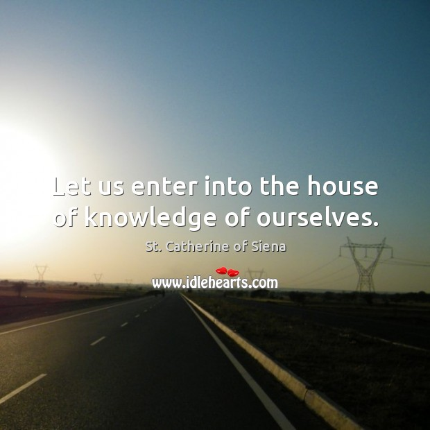 Image, Let us enter into the house of knowledge of ourselves.