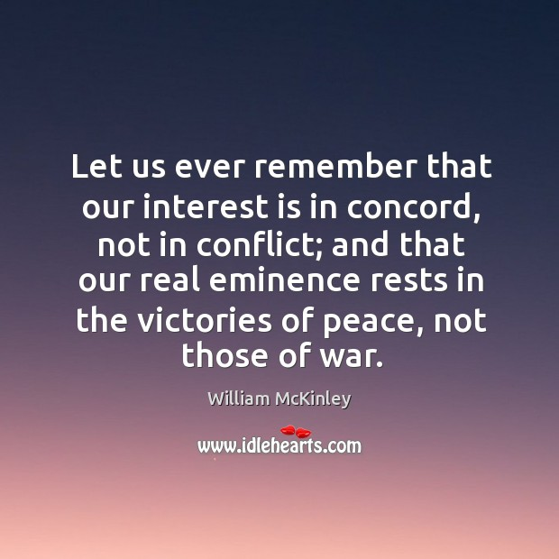 Let us ever remember that our interest is in concord, not in conflict; and that our real Image