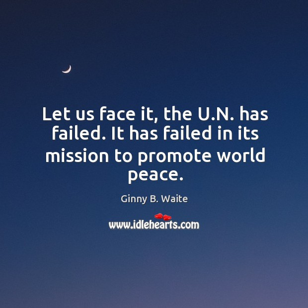 Image, Let us face it, the u.n. Has failed. It has failed in its mission to promote world peace.