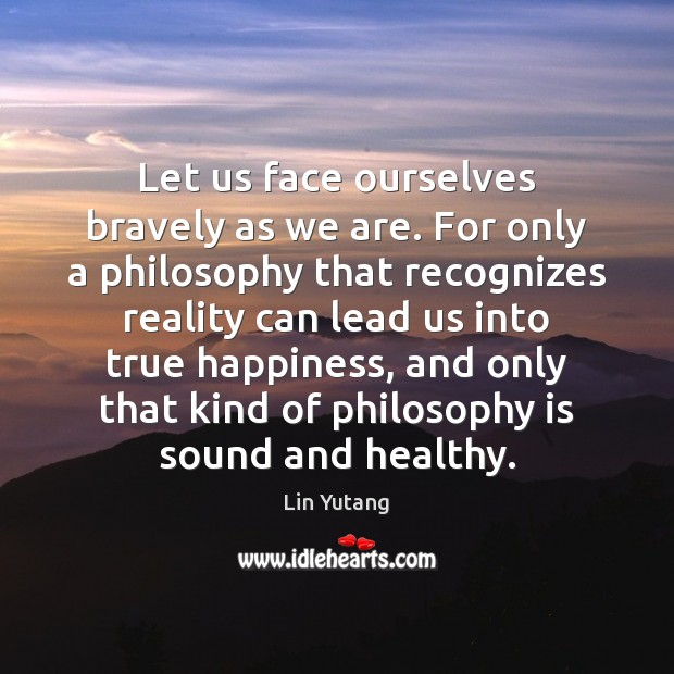 Let us face ourselves bravely as we are. For only a philosophy Reality Quotes Image