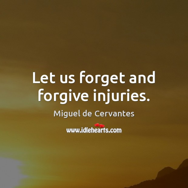 Let us forget and forgive injuries. Miguel de Cervantes Picture Quote