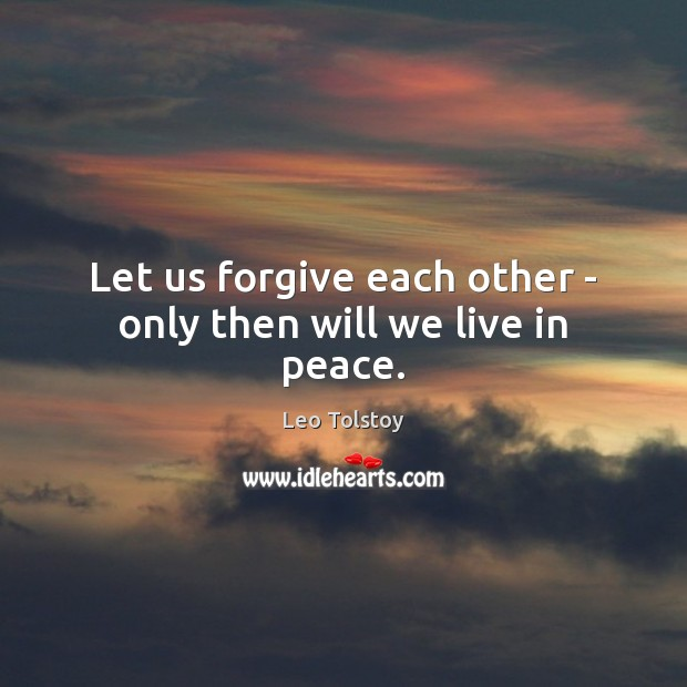Let us forgive each other – only then will we live in peace. Leo Tolstoy Picture Quote