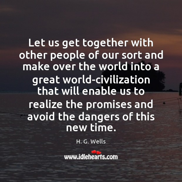 Let us get together with other people of our sort and make H. G. Wells Picture Quote