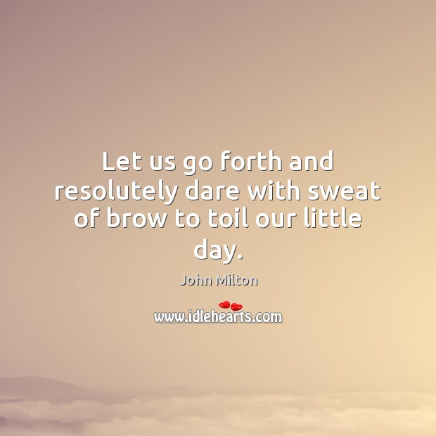 Let us go forth and resolutely dare with sweat of brow to toil our little day. Image