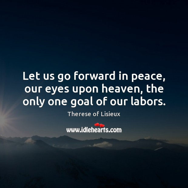 Let us go forward in peace, our eyes upon heaven, the only one goal of our labors. Therese of Lisieux Picture Quote