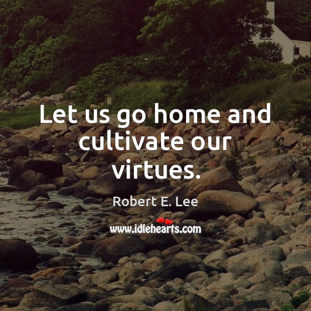 Let us go home and cultivate our virtues. Robert E. Lee Picture Quote