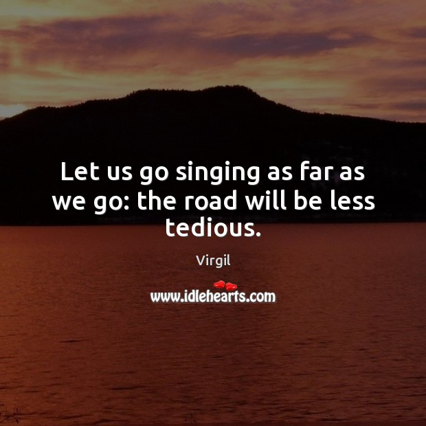 Let us go singing as far as we go: the road will be less tedious. Image